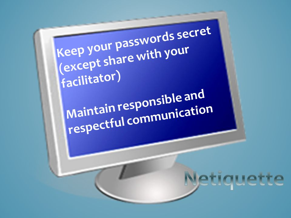 Keep your passwords secret (except share with your facilitator) Maintain responsible and respectful communication