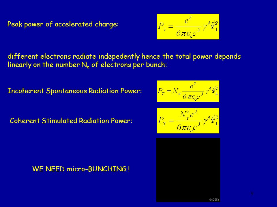 9 Peak power of accelerated charge: different electrons radiate indepedently hence the total power depends linearly on the number N e of electrons per bunch: Incoherent Spontaneous Radiation Power: Coherent Stimulated Radiation Power: WE NEED micro-BUNCHING !