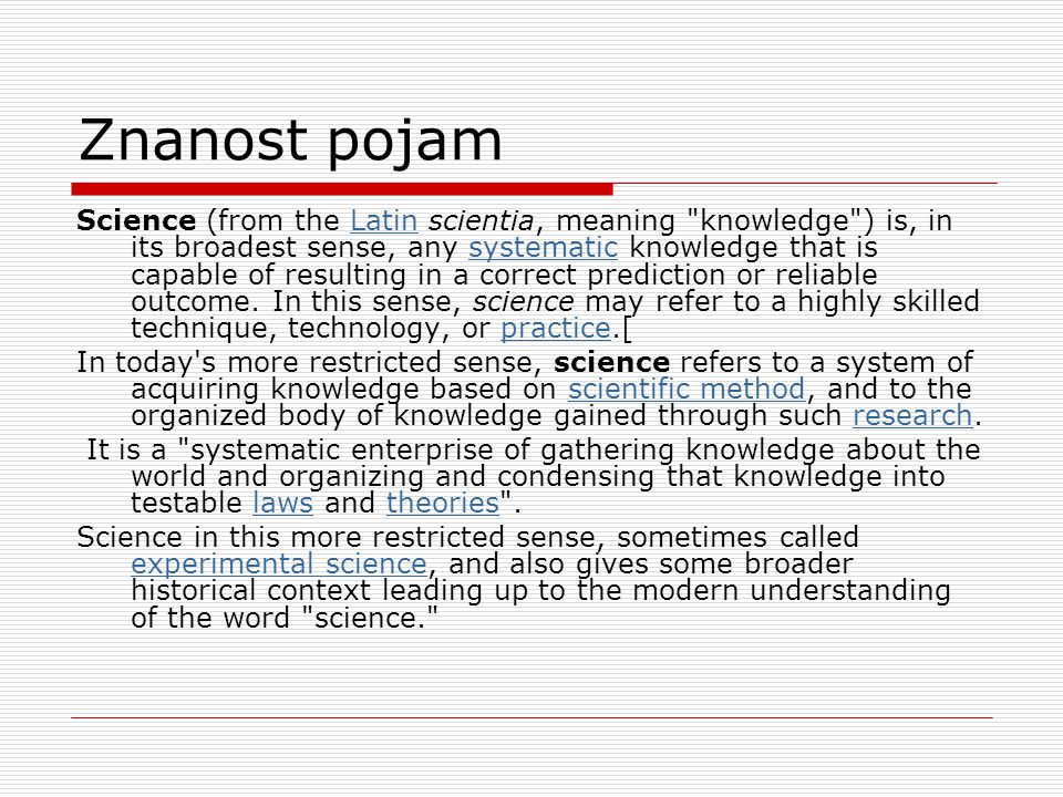Znanost pojam Science (from the Latin scientia, meaning knowledge ) is, in its broadest sense, any systematic knowledge that is capable of resulting in a correct prediction or reliable outcome.