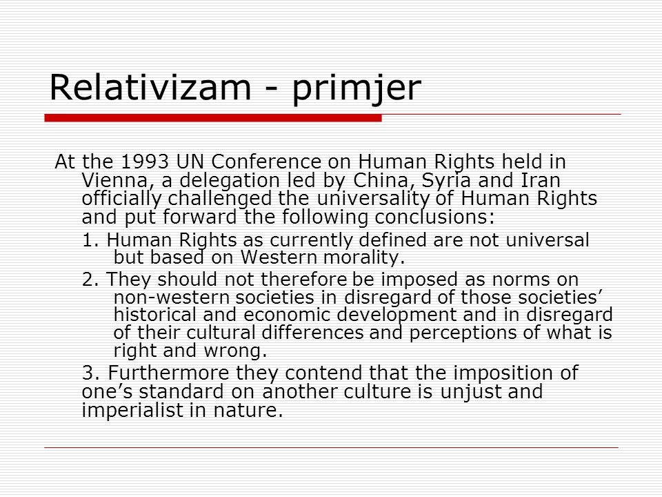 Relativizam - primjer At the 1993 UN Conference on Human Rights held in Vienna, a delegation led by China, Syria and Iran officially challenged the universality of Human Rights and put forward the following conclusions: 1.