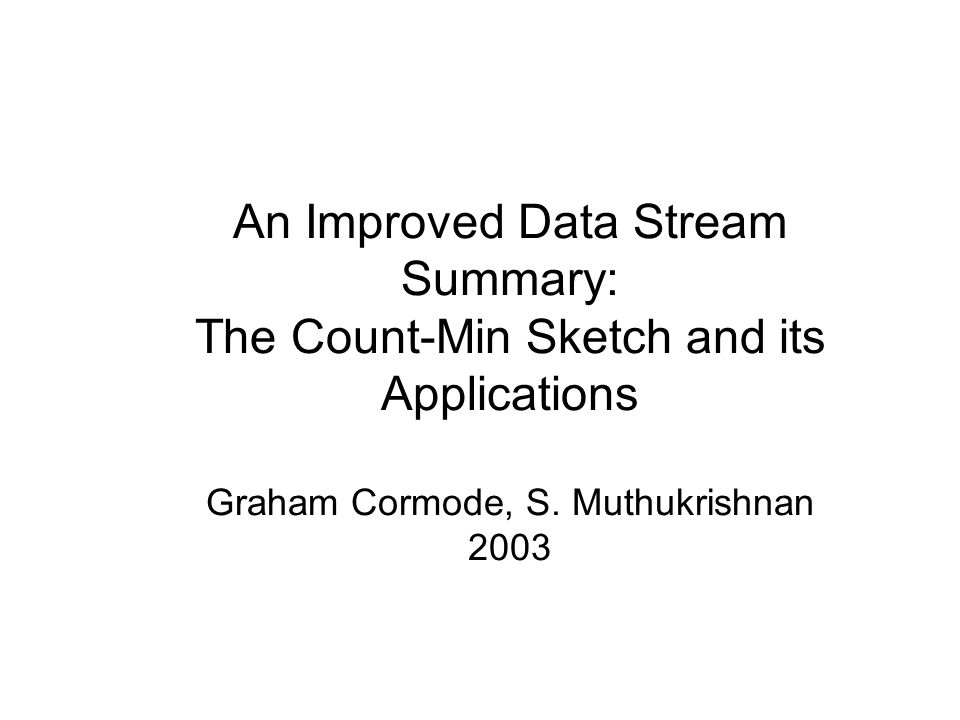 An Improved Data Stream Summary: The Count-Min Sketch and its Applications Graham Cormode, S.
