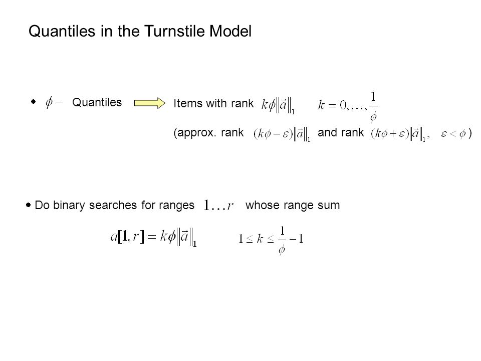 Quantiles in the Turnstile Model  Do binary searches for ranges whose range sum  Quantiles Items with rank (approx.