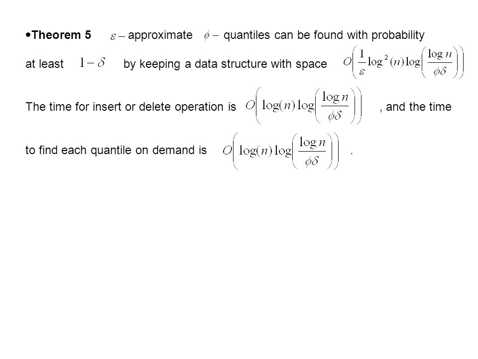  Theorem 5 approximate quantiles can be found with probability at least by keeping a data structure with space The time for insert or delete operation is, and the time to find each quantile on demand is.
