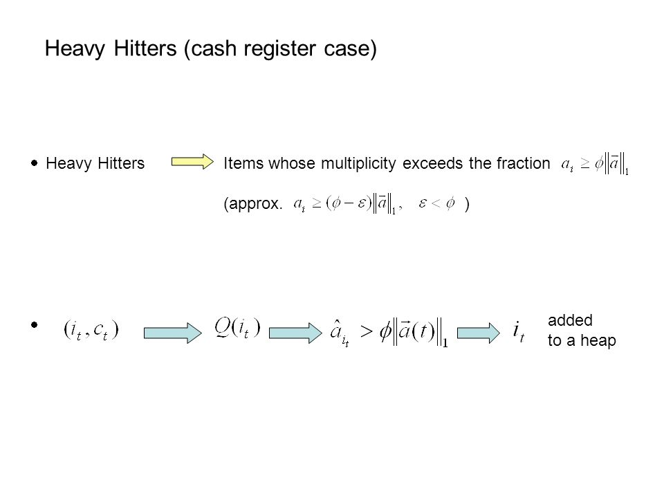 Heavy Hitters (cash register case) added to a heap  Heavy Hitters Items whose multiplicity exceeds the fraction (approx.
