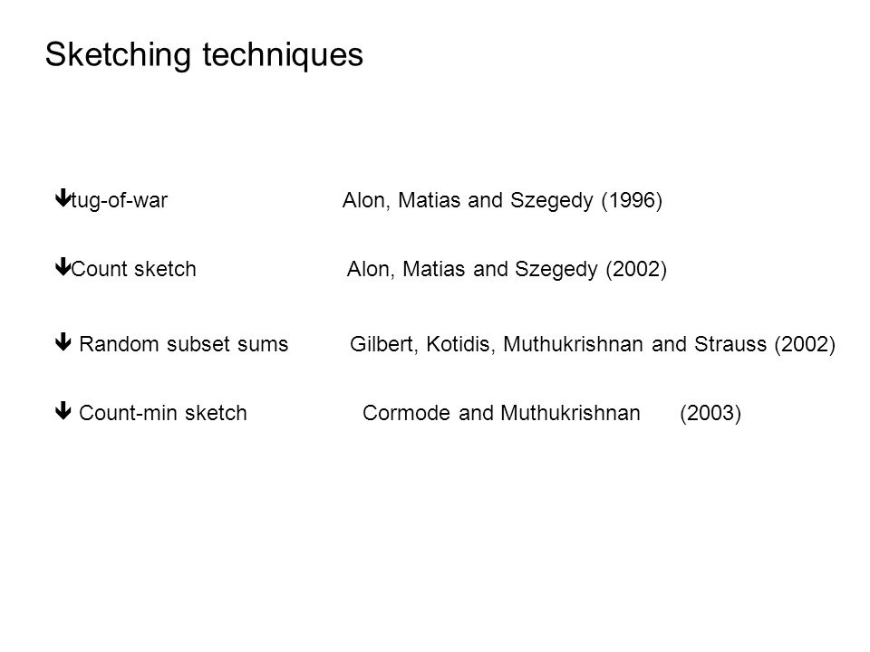 Sketching techniques ê tug-of-war Alon, Matias and Szegedy (1996) ê Count sketch Alon, Matias and Szegedy (2002)  Random subset sums Gilbert, Kotidis, Muthukrishnan and Strauss (2002)  Count-min sketch Cormode and Muthukrishnan (2003)