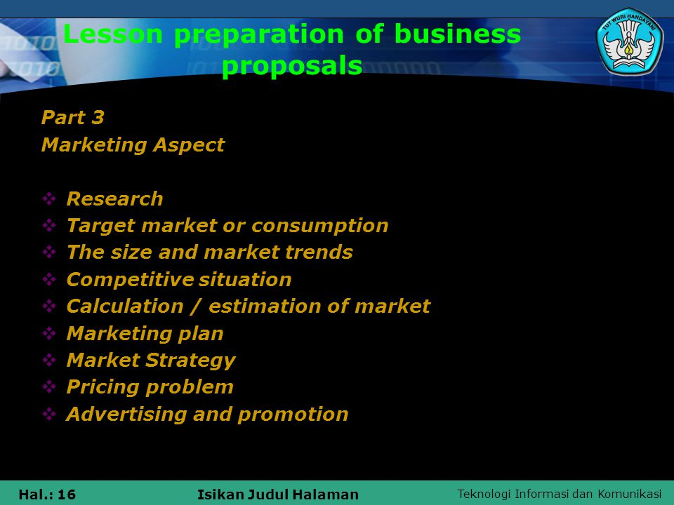 Teknologi Informasi dan Komunikasi Hal.: 16Isikan Judul Halaman Lesson preparation of business proposals Part 3 Marketing Aspect  Research  Target market or consumption  The size and market trends  Competitive situation  Calculation / estimation of market  Marketing plan  Market Strategy  Pricing problem  Advertising and promotion