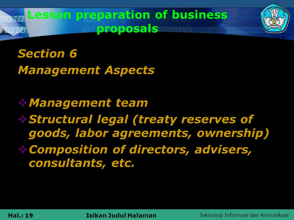 Teknologi Informasi dan Komunikasi Hal.: 19Isikan Judul Halaman Lesson preparation of business proposals Section 6 Management Aspects  Management team  Structural legal (treaty reserves of goods, labor agreements, ownership)  Composition of directors, advisers, consultants, etc.