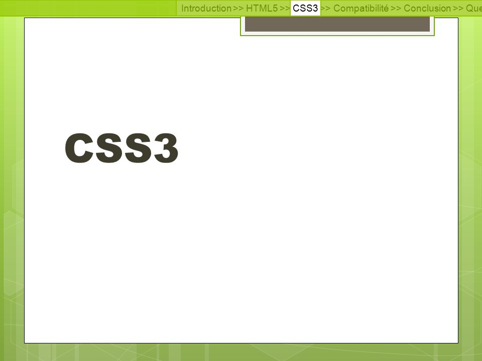 Introduction >> HTML5 >> CSS3 >> Compatibilité >> Conclusion >> Questions >> Documentation CSS3