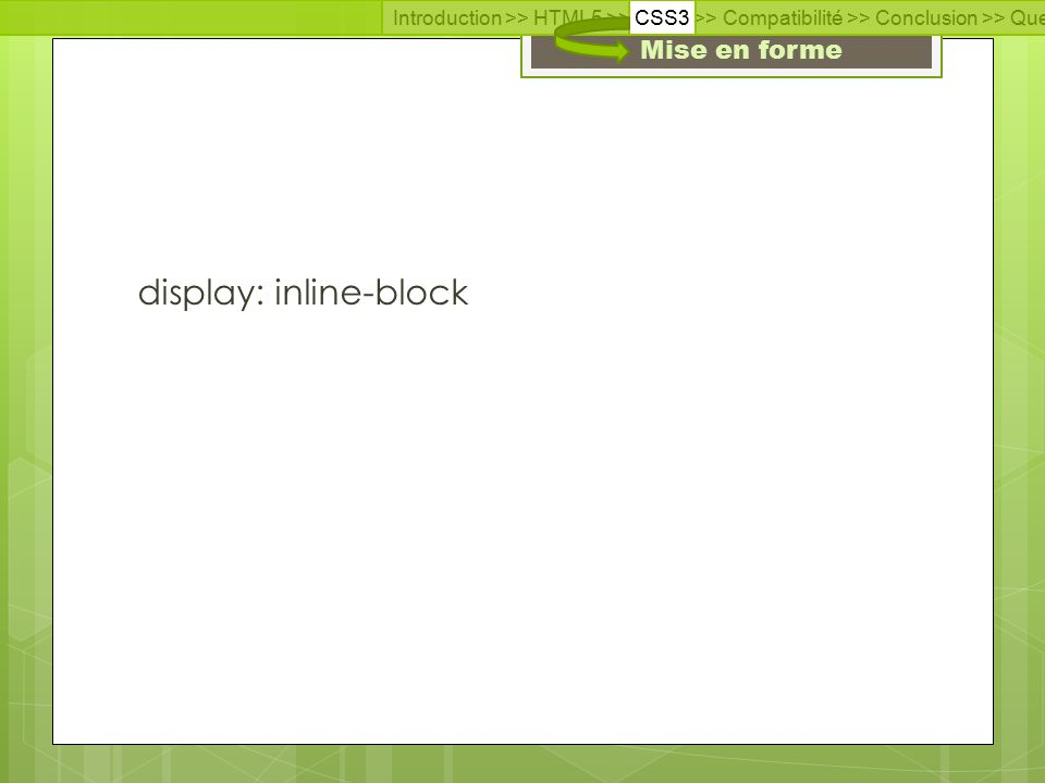 Introduction >> HTML5 >> CSS3 >> Compatibilité >> Conclusion >> Questions >> Documentation Mise en forme display: inline-block