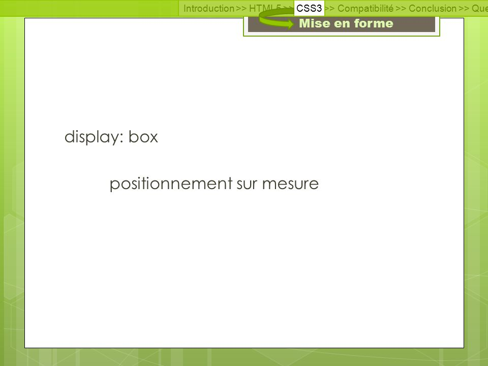 Introduction >> HTML5 >> CSS3 >> Compatibilité >> Conclusion >> Questions >> Documentation Mise en forme display: box positionnement sur mesure