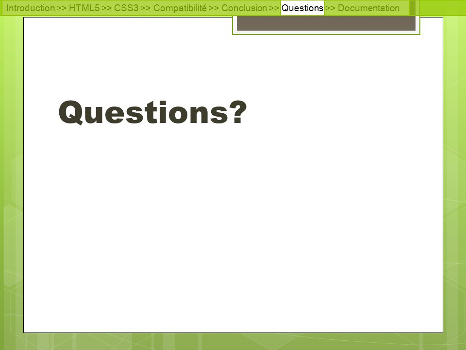 Introduction >> HTML5 >> CSS3 >> Compatibilité >> Conclusion >> Questions >> Documentation Questions