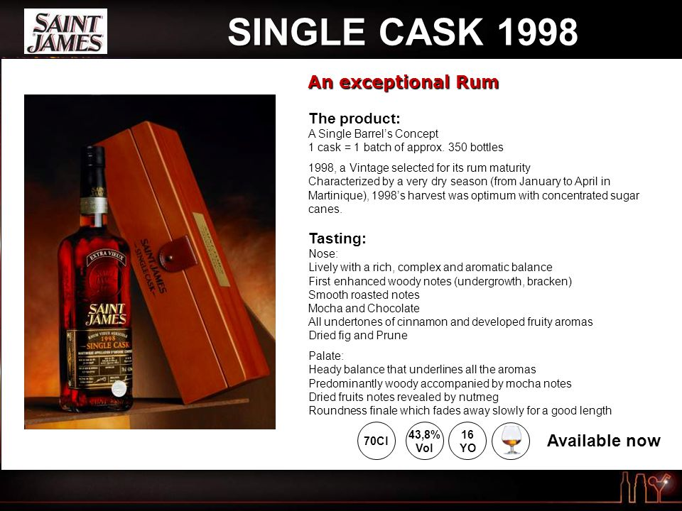 SINGLE CASK 1998 An exceptional Rum 43,8% Vol 70Cl Available now 16 YO The product: The product: A Single Barrel's Concept 1 cask = 1 batch of approx.