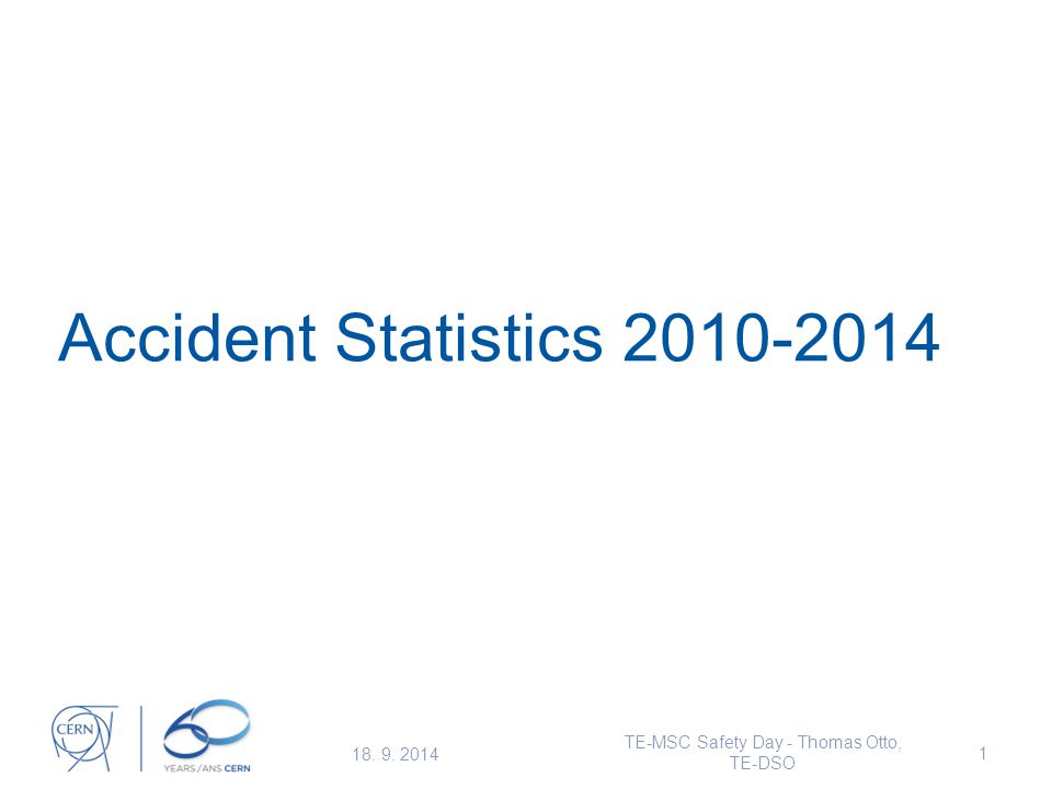 Accident Statistics 2010-2014 18. 9. 2014 TE-MSC Safety Day - Thomas Otto, TE-DSO 1