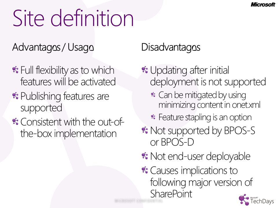 Site definition Advantages / Usage Full flexibility as to which features will be activated Publishing features are supported Consistent with the out-of- the-box implementation Disadvantages Updating after initial deployment is not supported Can be mitigated by using minimizing content in onet.xml Feature stapling is an option Not supported by BPOS-S or BPOS-D Not end-user deployable Causes implications to following major version of SharePoint