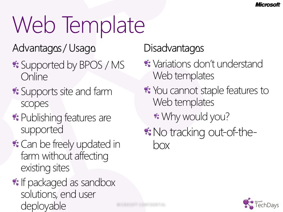 Web Template Advantages / Usage Supported by BPOS / MS Online Supports site and farm scopes Publishing features are supported Can be freely updated in farm without affecting existing sites If packaged as sandbox solutions, end user deployable Disadvantages Variations don't understand Web templates You cannot staple features to Web templates Why would you.