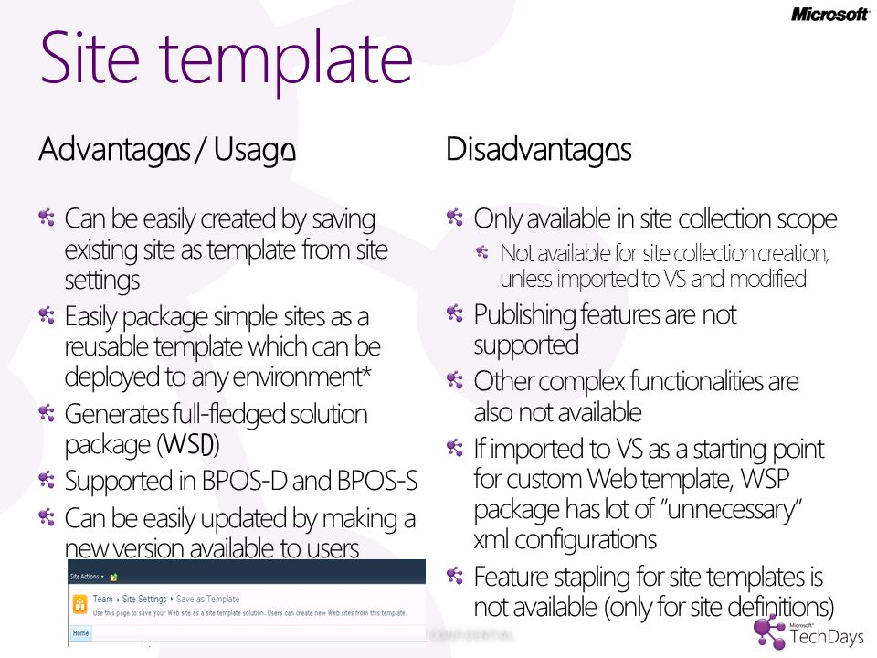Site template Advantages / Usage Can be easily created by saving existing site as template from site settings Easily package simple sites as a reusable template which can be deployed to any environment* Generates full-fledged solution package (WSP) Supported in BPOS-D and BPOS-S Can be easily updated by making a new version available to users Disadvantages Only available in site collection scope Not available for site collection creation, unless imported to VS and modified Publishing features are not supported Other complex functionalities are also not available If imported to VS as a starting point for custom Web template, WSP package has lot of unnecessary xml configurations Feature stapling for site templates is not available (only for site definitions)