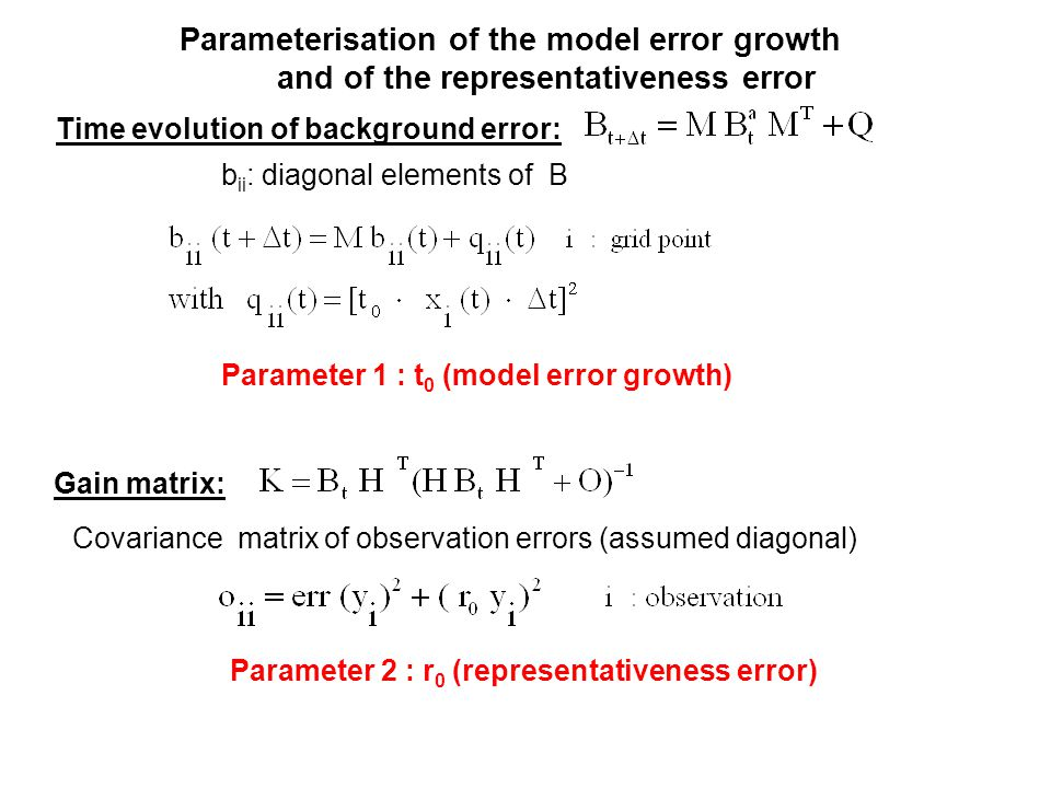 Parameterisation of the model error growth and of the representativeness error b ii : diagonal elements of B Covariance matrix of observation errors (assumed diagonal) Time evolution of background error: Gain matrix: Parameter 1 : t 0 (model error growth) Parameter 2 : r 0 (representativeness error)