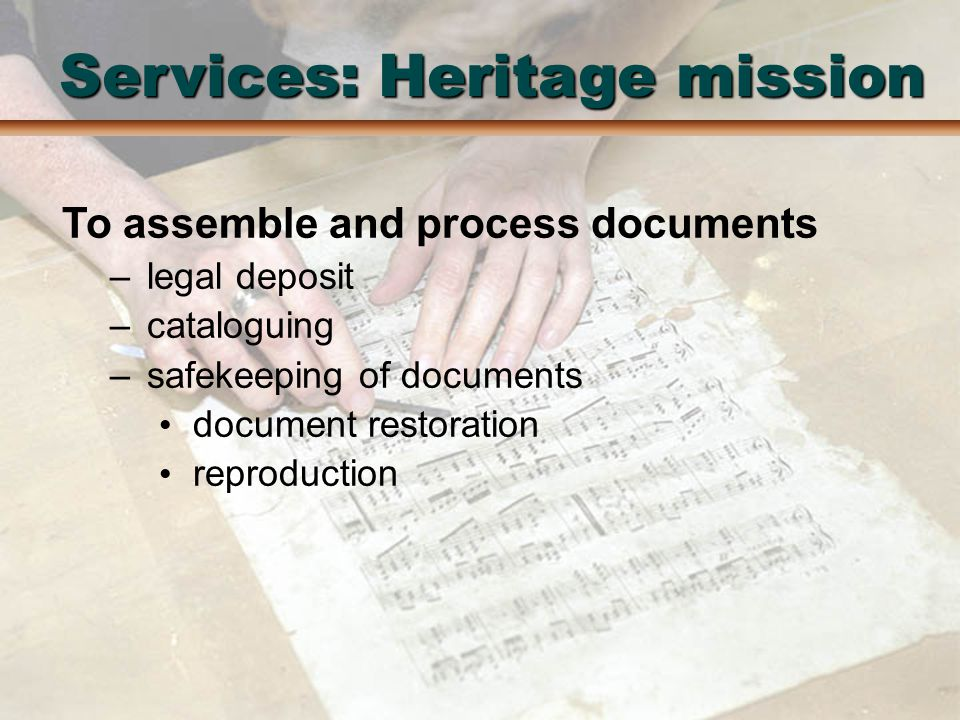 Services: Heritage mission To assemble and process documents –legal deposit –cataloguing –safekeeping of documents document restoration reproduction