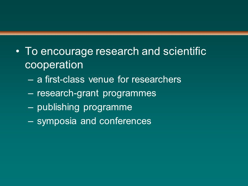 To encourage research and scientific cooperation –a first-class venue for researchers –research-grant programmes –publishing programme –symposia and conferences