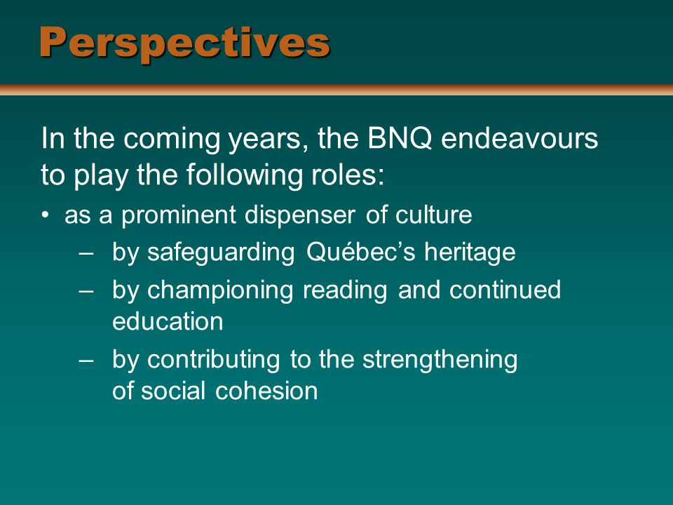 Perspectives In the coming years, the BNQ endeavours to play the following roles: as a prominent dispenser of culture –by safeguarding Québec's heritage –by championing reading and continued education –by contributing to the strengthening of social cohesion