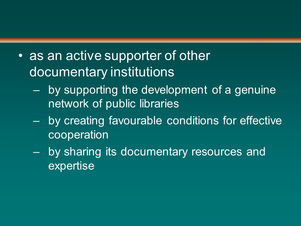 as an active supporter of other documentary institutions –by supporting the development of a genuine network of public libraries –by creating favourable conditions for effective cooperation –by sharing its documentary resources and expertise