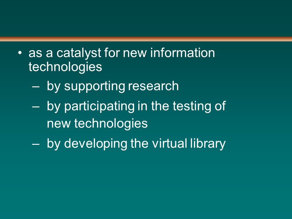 as a catalyst for new information technologies –by supporting research –by participating in the testing of new technologies –by developing the virtual library