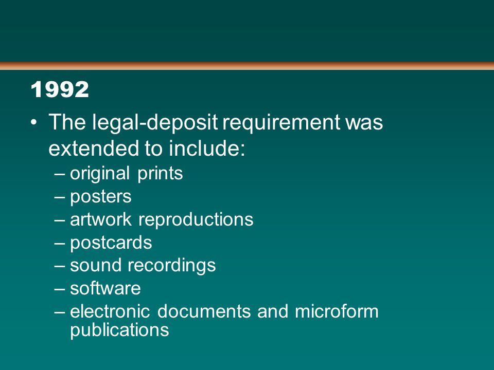 1992 The legal-deposit requirement was extended to include: –original prints –posters –artwork reproductions –postcards –sound recordings –software –electronic documents and microform publications