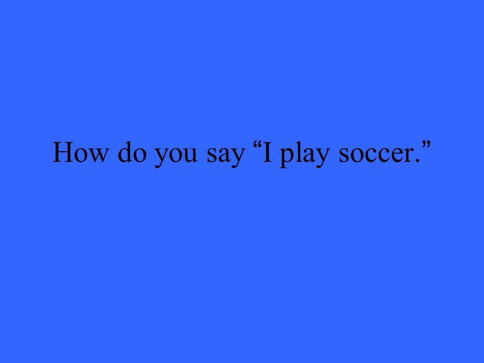 How do you say I play soccer.
