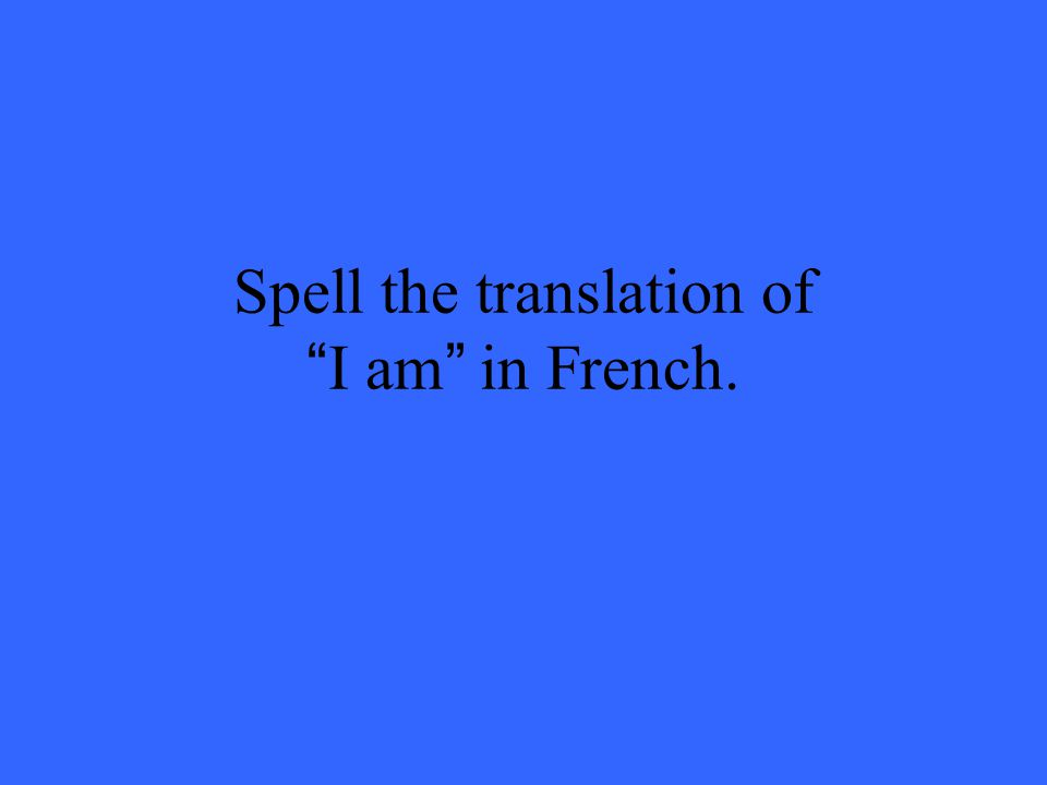 Spell the translation of I am in French.