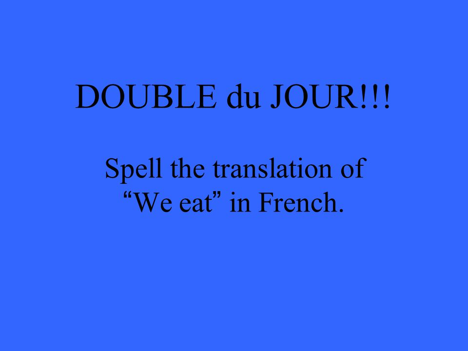 DOUBLE du JOUR!!! Spell the translation of We eat in French.