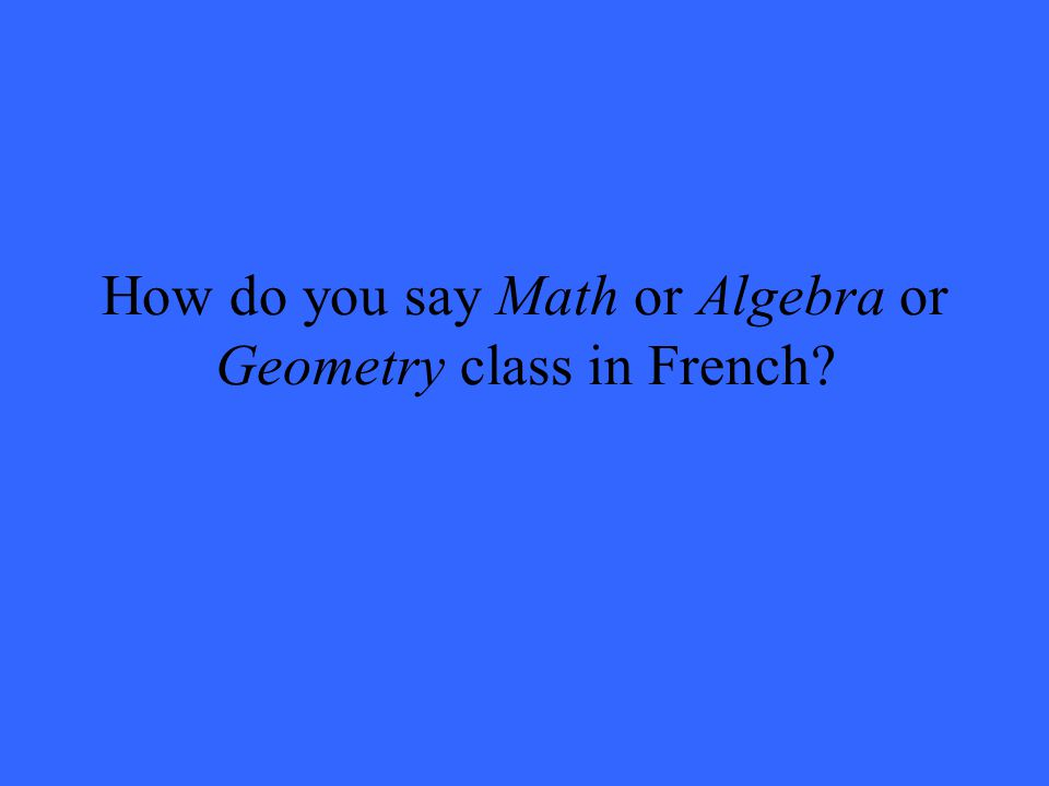 How do you say Math or Algebra or Geometry class in French
