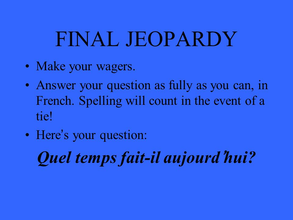 FINAL JEOPARDY Make your wagers. Answer your question as fully as you can, in French.