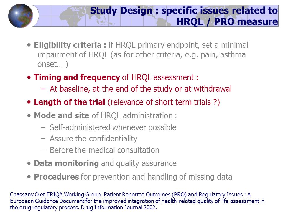 Study Design : specific issues related to HRQL / PRO measure Eligibility criteria : if HRQL primary endpoint, set a minimal impairment of HRQL (as for other criteria, e.g.