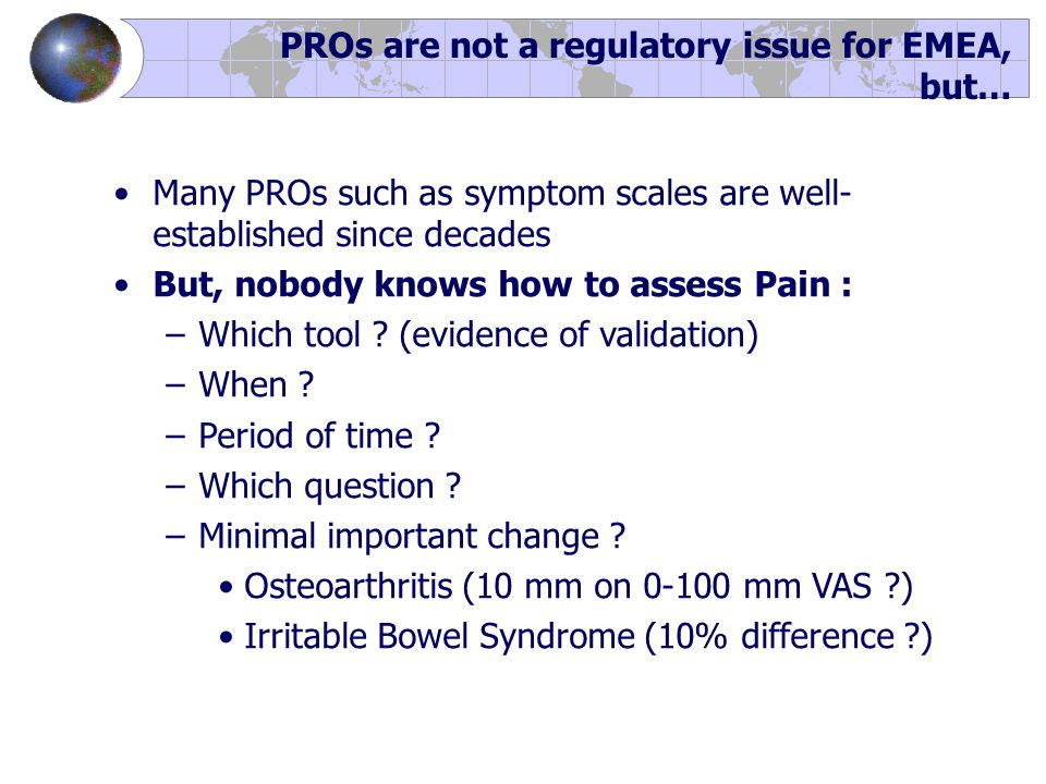 Many PROs such as symptom scales are well- established since decades But, nobody knows how to assess Pain : –Which tool .