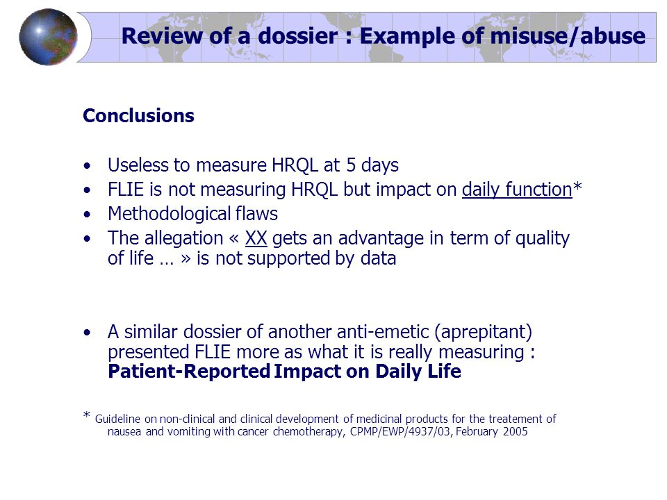 Conclusions Useless to measure HRQL at 5 days FLIE is not measuring HRQL but impact on daily function* Methodological flaws The allegation « XX gets an advantage in term of quality of life … » is not supported by data A similar dossier of another anti-emetic (aprepitant) presented FLIE more as what it is really measuring : Patient-Reported Impact on Daily Life * Guideline on non-clinical and clinical development of medicinal products for the treatement of nausea and vomiting with cancer chemotherapy, CPMP/EWP/4937/03, February 2005 Review of a dossier : Example of misuse/abuse