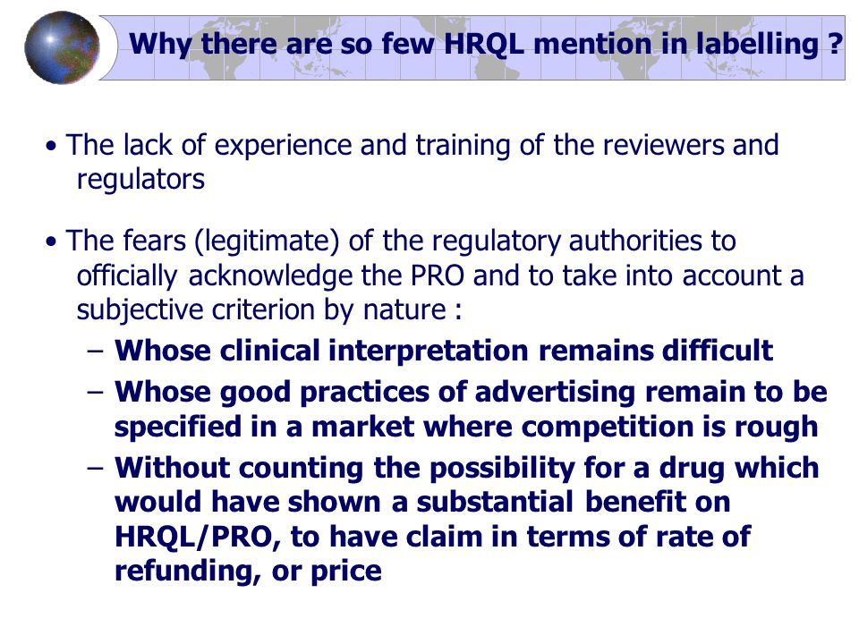 The lack of experience and training of the reviewers and regulators The fears (legitimate) of the regulatory authorities to officially acknowledge the PRO and to take into account a subjective criterion by nature : –Whose clinical interpretation remains difficult –Whose good practices of advertising remain to be specified in a market where competition is rough –Without counting the possibility for a drug which would have shown a substantial benefit on HRQL/PRO, to have claim in terms of rate of refunding, or price Why there are so few HRQL mention in labelling
