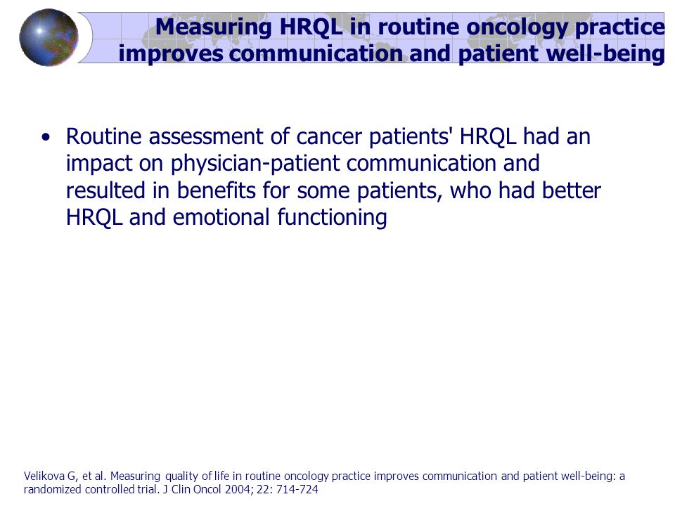 Routine assessment of cancer patients HRQL had an impact on physician-patient communication and resulted in benefits for some patients, who had better HRQL and emotional functioning Velikova G, et al.
