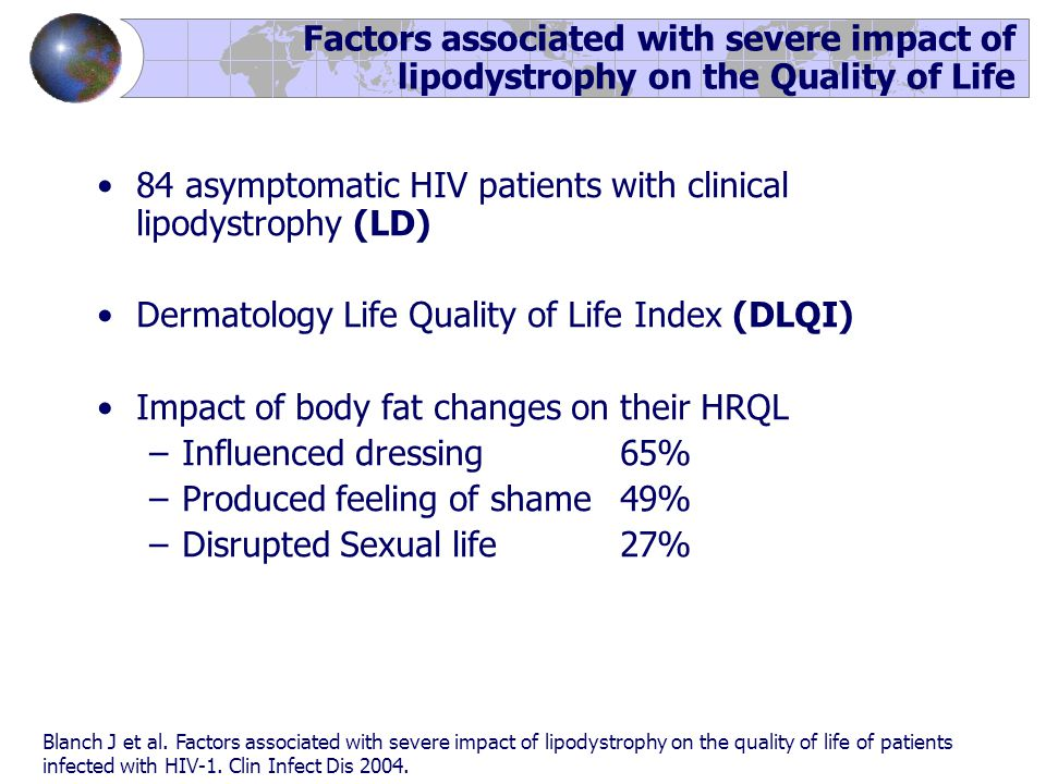 Factors associated with severe impact of lipodystrophy on the Quality of Life 84 asymptomatic HIV patients with clinical lipodystrophy (LD) Dermatology Life Quality of Life Index (DLQI) Impact of body fat changes on their HRQL –Influenced dressing65% –Produced feeling of shame49% –Disrupted Sexual life27% Blanch J et al.