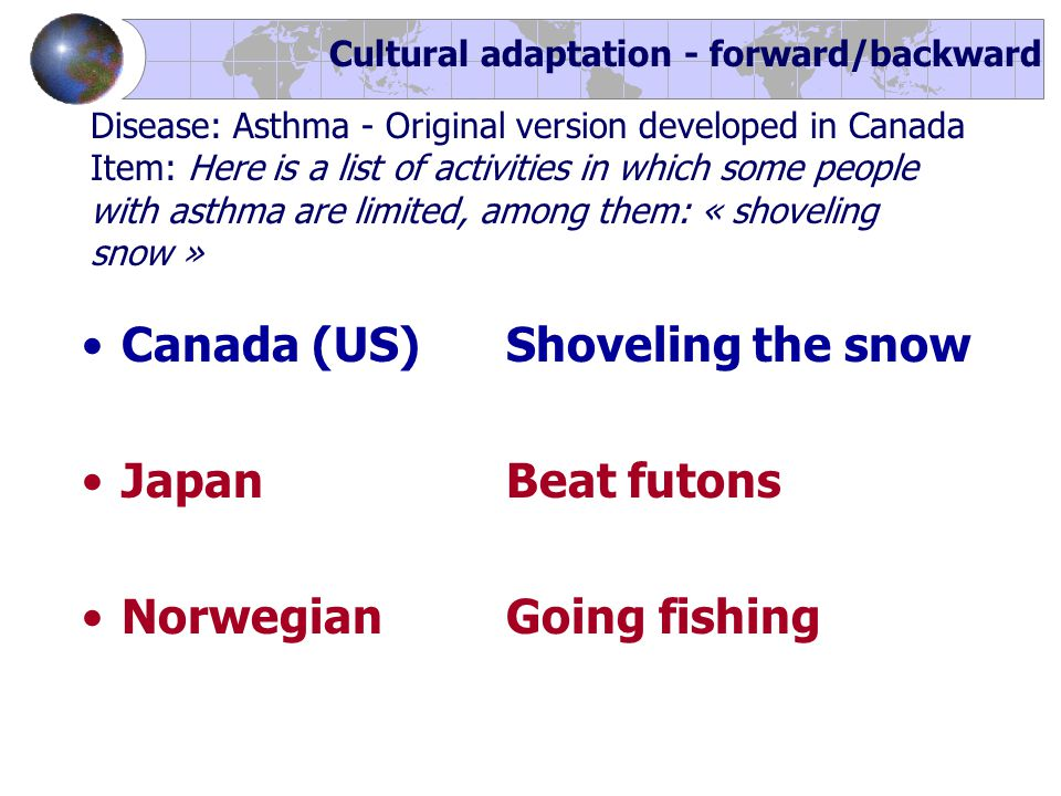 Canada (US) Shoveling the snow JapanBeat futons NorwegianGoing fishing Cultural adaptation - forward/backward Disease: Asthma - Original version developed in Canada Item: Here is a list of activities in which some people with asthma are limited, among them: « shoveling snow »