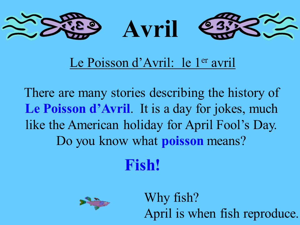 Avril Le Poisson d'Avril: le 1 er avril There are many stories describing the history of Le Poisson d'Avril.