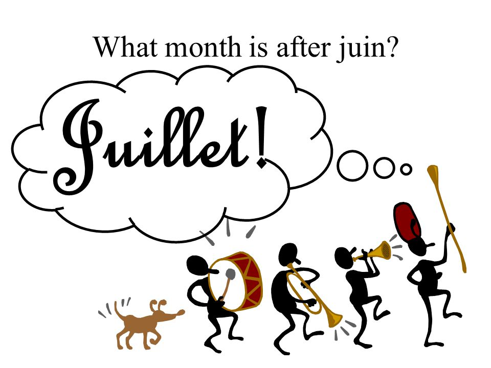 What month is after juin Juillet!