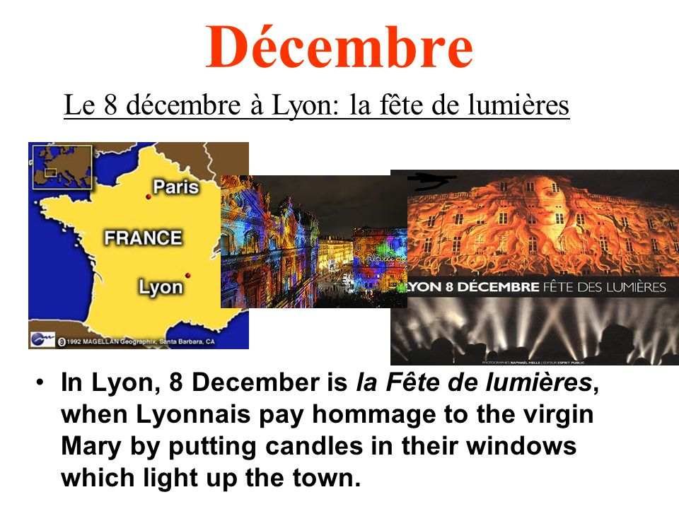 Décembre In Lyon, 8 December is la Fête de lumières, when Lyonnais pay hommage to the virgin Mary by putting candles in their windows which light up the town.