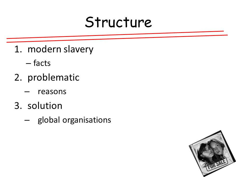 Structure 1.modern slavery – facts 2.problematic – reasons 3.solution – global organisations