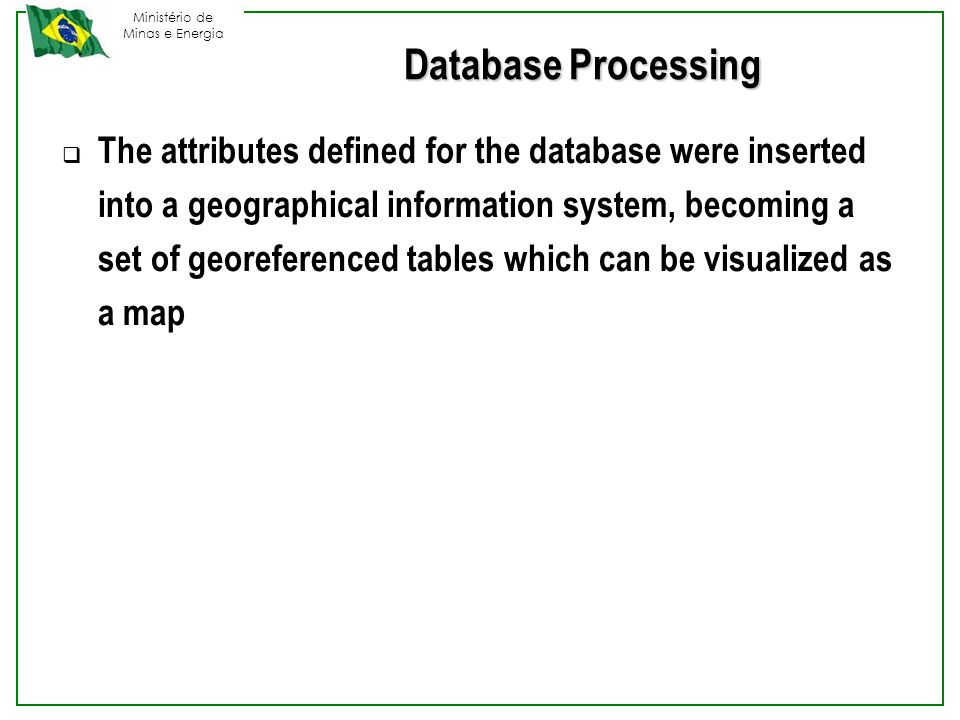 Ministério de Minas e Energia Database Processing  The attributes defined for the database were inserted into a geographical information system, becoming a set of georeferenced tables which can be visualized as a map