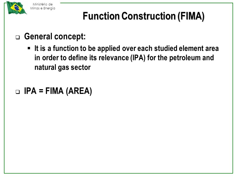 Ministério de Minas e Energia Function Construction (FIMA)  General concept:  It is a function to be applied over each studied element area in order to define its relevance (IPA) for the petroleum and natural gas sector  IPA = FIMA (AREA)