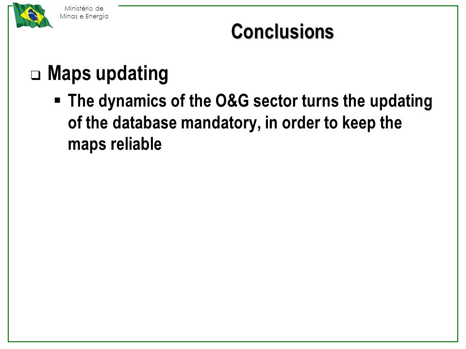 Ministério de Minas e Energia Conclusions  Maps updating  The dynamics of the O&G sector turns the updating of the database mandatory, in order to keep the maps reliable