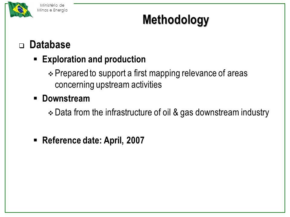 Ministério de Minas e Energia Methodology  Database  Exploration and production  Prepared to support a first mapping relevance of areas concerning upstream activities  Downstream  Data from the infrastructure of oil & gas downstream industry  Reference date: April, 2007