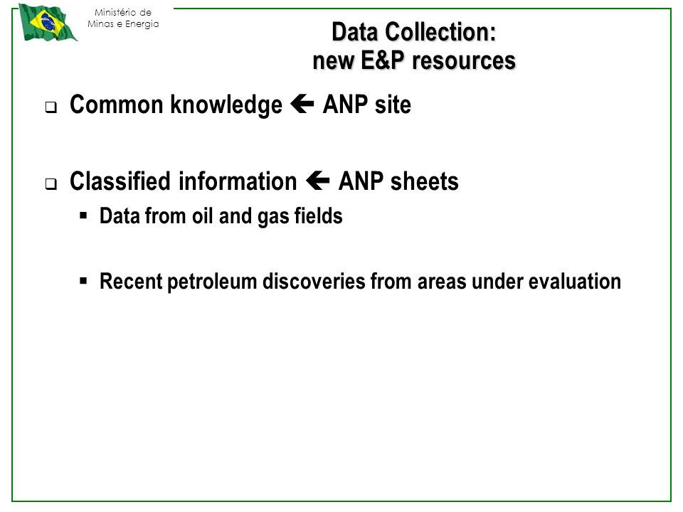 Ministério de Minas e Energia Data Collection: new E&P resources  Common knowledge  ANP site  Classified information  ANP sheets  Data from oil and gas fields  Recent petroleum discoveries from areas under evaluation