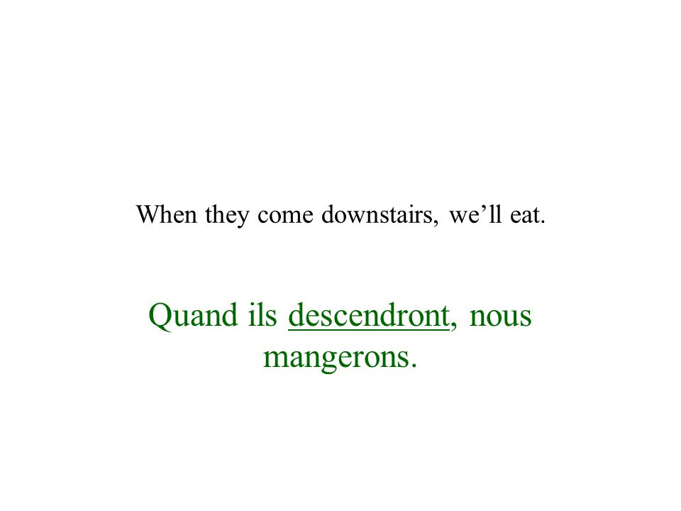 When they come downstairs, we'll eat. Quand ils descendront, nous mangerons.