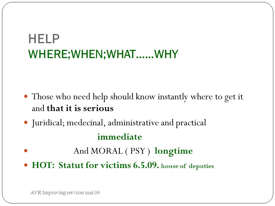 HELP WHERE;WHEN;WHAT……WHY Those who need help should know instantly where to get it and that it is serious Juridical; medecinal, administrative and practical immediate And MORAL ( PSY ) longtime HOT: Statut for victims 6.5.09.